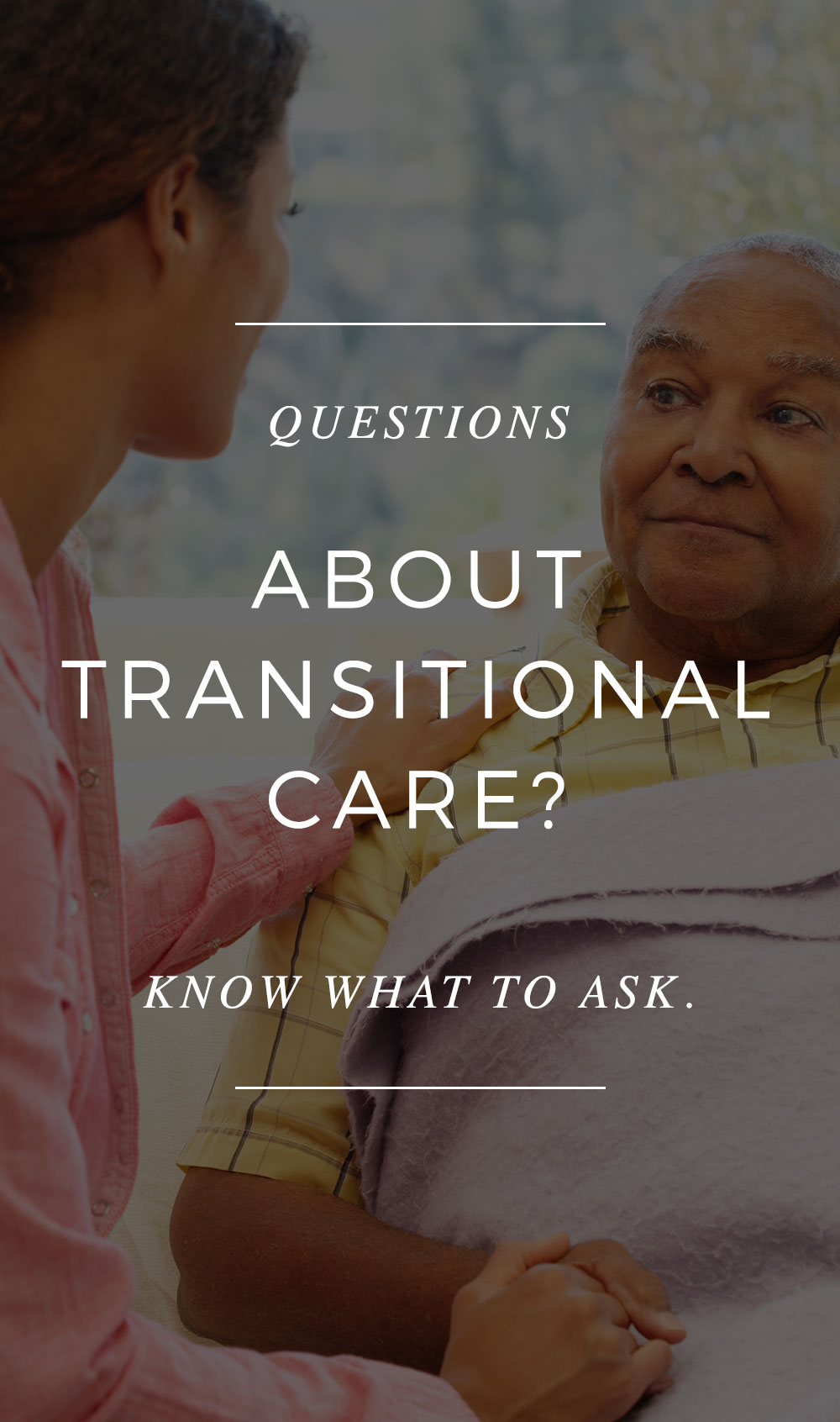 You know your loved one needs transitional care, but where do you go and what questions do you ask to be sure your loved one is getting the best care? Here is the a list of the most important questions to ask about transitional care.